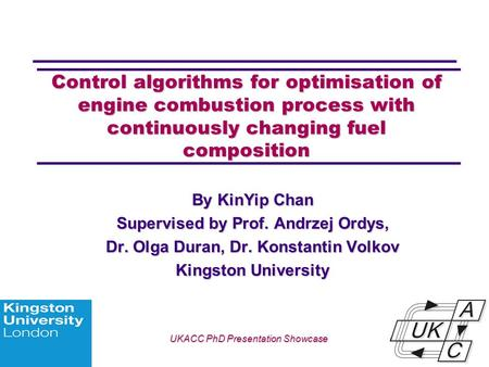 Univ logo Control algorithms for optimisation of engine combustion process with continuously changing fuel composition By KinYip Chan Supervised by Prof.