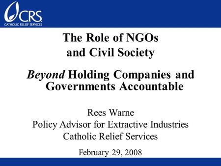 The Role of NGOs and Civil Society Beyond Holding Companies and Governments Accountable Rees Warne Policy Advisor for Extractive Industries Catholic Relief.