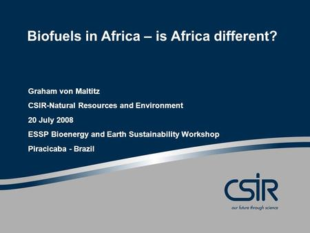 Biofuels in Africa – is Africa different? Graham von Maltitz CSIR-Natural Resources and Environment 20 July 2008 ESSP Bioenergy and Earth Sustainability.