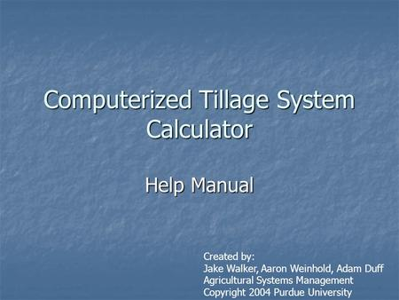 Computerized Tillage System Calculator Help Manual Created by: Jake Walker, Aaron Weinhold, Adam Duff Agricultural Systems Management Copyright 2004 Purdue.