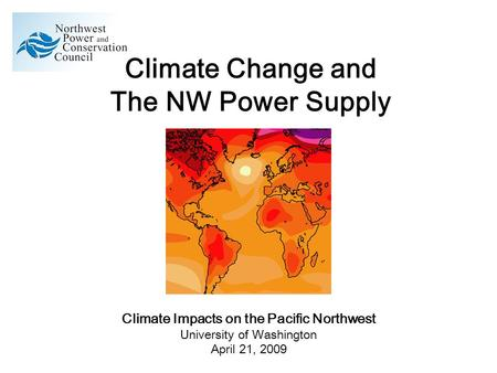 Climate Change and The NW Power Supply Climate Impacts on the Pacific Northwest University of Washington April 21, 2009.
