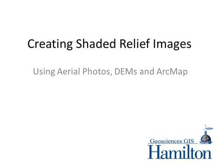 Creating Shaded Relief Images Using Aerial Photos, DEMs and ArcMap.