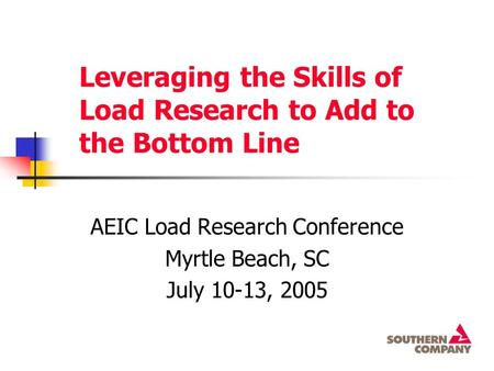 Leveraging the Skills of Load Research to Add to the Bottom Line AEIC Load Research Conference Myrtle Beach, SC July 10-13, 2005.