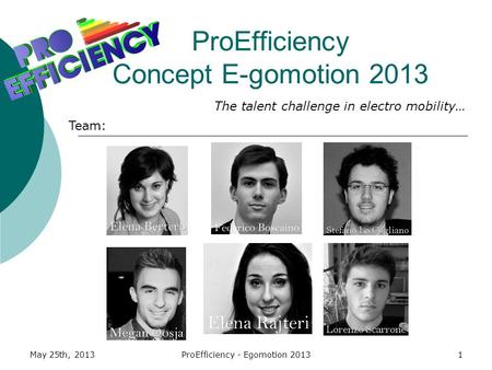 May 25th, 2013ProEfficiency - Egomotion 20131 ProEfficiency Concept E-gomotion 2013 Team: The talent challenge in electro mobility…