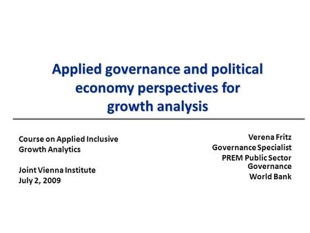 Applied governance and political economy perspectives for growth analysis Verena Fritz Governance Specialist PREM Public Sector Governance World Bank Course.
