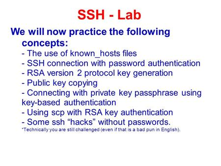 We will now practice the following concepts: - The use of known_hosts files - SSH connection with password authentication - RSA version 2 protocol key.