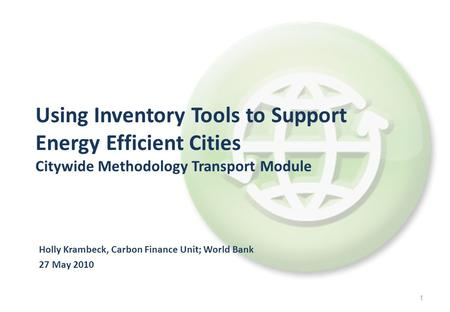 1 Holly Krambeck, Carbon Finance Unit; World Bank 27 May 2010 Using Inventory Tools to Support Energy Efficient Cities Citywide Methodology Transport Module.