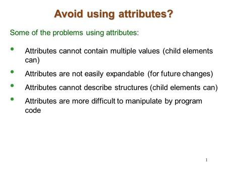 Avoid using attributes? Some of the problems using attributes: Attributes cannot contain multiple values (child elements can) Attributes are not easily.