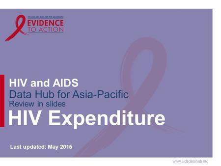 Www.aidsdatahub.org HIV and AIDS Data Hub for Asia-Pacific Review in slides HIV Expenditure Last updated: May 2015.