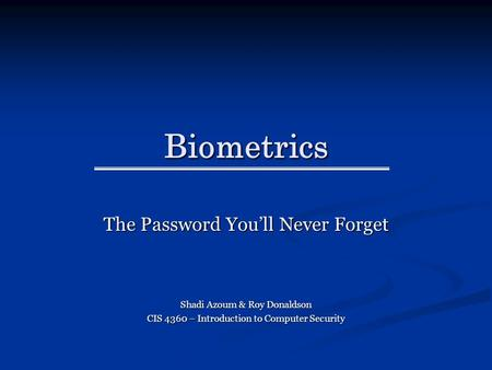 Biometrics The Password You'll Never Forget Shadi Azoum & Roy Donaldson CIS 4360 – Introduction to Computer Security.