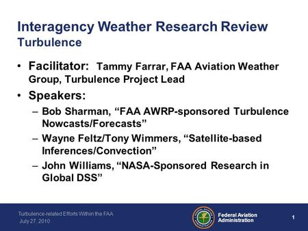1 Federal Aviation Administration Turbulence-related Efforts Within the FAA July 27, 2010 Interagency Weather Research Review Turbulence Facilitator: Tammy.