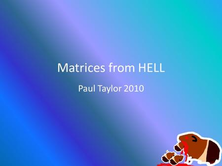 Matrices from HELL Paul Taylor 2010. Basic Required Matrices PROJECTION WORLD VIEW.