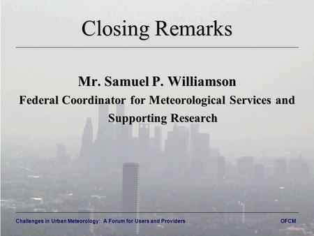Challenges in Urban Meteorology: A Forum for Users and Providers OFCM Closing Remarks Mr. Samuel P. Williamson Federal Coordinator for Meteorological Services.