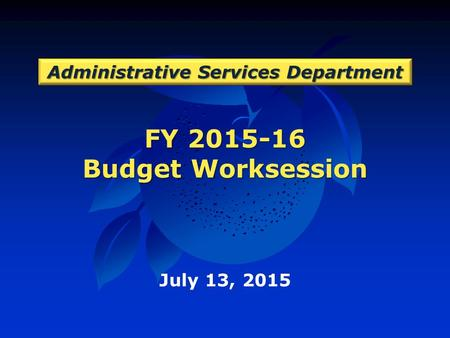 FY 2015-16 Budget Worksession Administrative Services Department July 13, 2015.