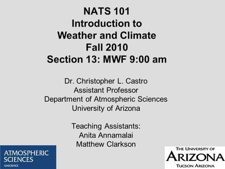 NATS 101 Introduction to Weather and Climate Fall 2010 Section 13: MWF 9:00 am Dr. Christopher L. Castro Assistant Professor Department of Atmospheric.