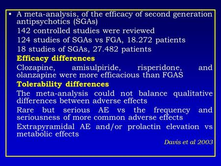 A meta-analysis, of the efficacy of second generation antipsychotics (SGAs) 142 controlled studies were reviewed 124 studies of SGAs vs FGA, 18.272 patients.