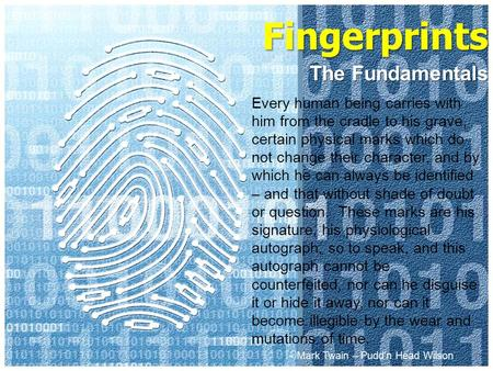 Fingerprints The Fundamentals Every human being carries with him from the cradle to his grave, certain physical marks which do not change their character,