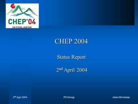 PS Group 2 nd Apr 2004 Alan Silverman CHEP 2004 Status Report 2 nd April 2004.