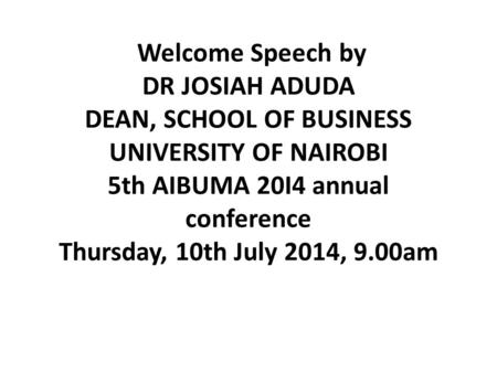 Welcome Speech by DR JOSIAH ADUDA DEAN, SCHOOL OF BUSINESS UNIVERSITY OF NAIROBI 5th AIBUMA 20I4 annual conference Thursday, 10th July 2014, 9.00am.