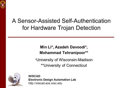 A Sensor-Assisted Self-Authentication for Hardware Trojan Detection Min Li*, Azadeh Davoodi*, Mohammad Tehranipoor** * University of Wisconsin-Madison.