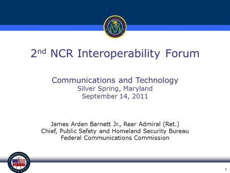 1 2 nd NCR Interoperability Forum James Arden Barnett Jr., Rear Admiral (Ret.) Chief, Public Safety and Homeland Security Bureau Federal Communications.
