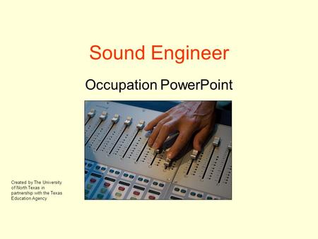 Sound Engineer Occupation PowerPoint Created by The University of North Texas in partnership with the Texas Education Agency.