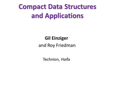 Compact Data Structures and Applications Gil Einziger and Roy Friedman Technion, Haifa.