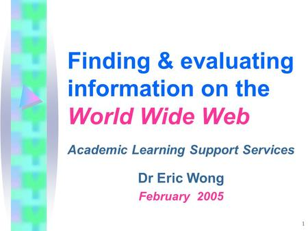 1 Finding & evaluating information on the World Wide Web Academic Learning Support Services Dr Eric Wong February 2005.
