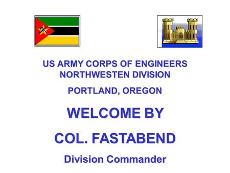 US ARMY CORPS OF ENGINEERS NORTHWESTEN DIVISION PORTLAND, OREGON WELCOME BY COL. FASTABEND Division Commander.