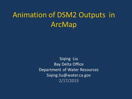 Animation of DSM2 Outputs in ArcMap Siqing Liu Bay Delta Office Department of Water Resources 2/17/2015.