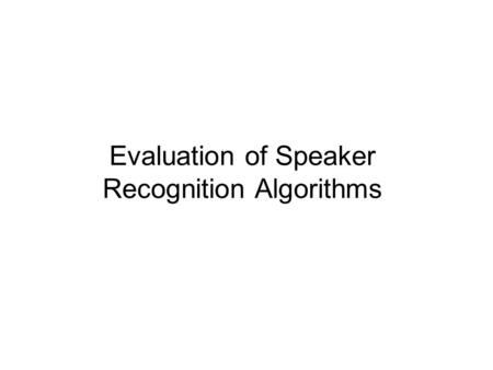 Evaluation of Speaker Recognition Algorithms. Speaker Recognition Speech Recognition and Speaker Recognition speaker recognition performance is dependent.