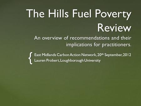 { The Hills Fuel Poverty Review An overview of recommendations and their implications for practitioners. East Midlands Carbon Action Network, 20 th September,