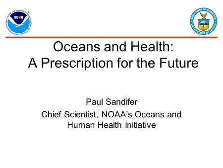Oceans and Health: A Prescription for the Future Paul Sandifer Chief Scientist, NOAA's Oceans and Human Health Initiative.