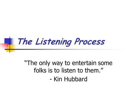 "The Listening Process ""The only way to entertain some folks is to listen to them."" - Kin Hubbard."