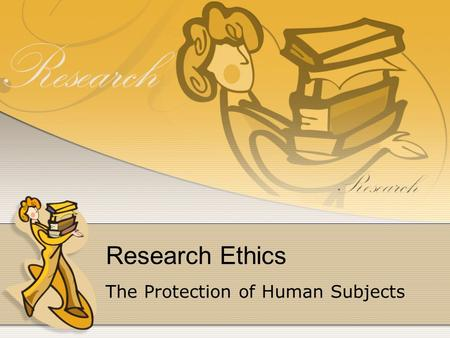 Research Ethics The Protection of Human Subjects.