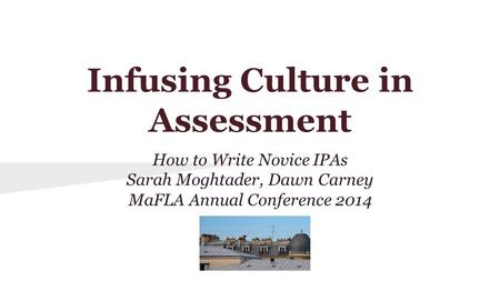 Infusing Culture in Assessment How to Write Novice IPAs Sarah Moghtader, Dawn Carney MaFLA Annual Conference 2014.