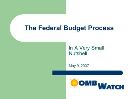 The Federal Budget Process In A Very Small Nutshell May 9, 2007.