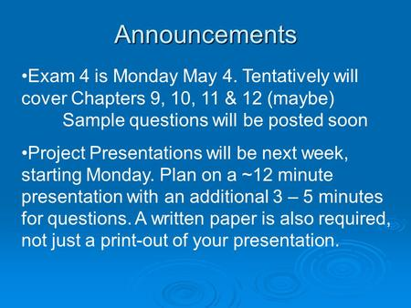 Announcements Exam 4 is Monday May 4. Tentatively will cover Chapters 9, 10, 11 & 12 (maybe) Sample questions will be posted soon Project Presentations.