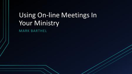 Using On-line Meetings In Your Ministry MARK BARTHEL.