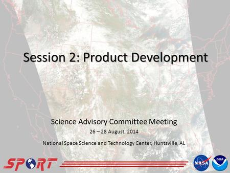 Session 2: Product Development Science Advisory Committee Meeting 26 – 28 August, 2014 National Space Science and Technology Center, Huntsville, AL.