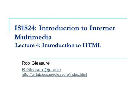 IS1811 Multimedia Development for Internet Applications Lecture 4: Introduction to HTML Rob Gleasure