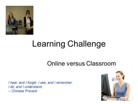Learning Challenge Online versus Classroom I hear, and I forget. I see, and I remember. I do, and I understand. -- Chinese Proverb.