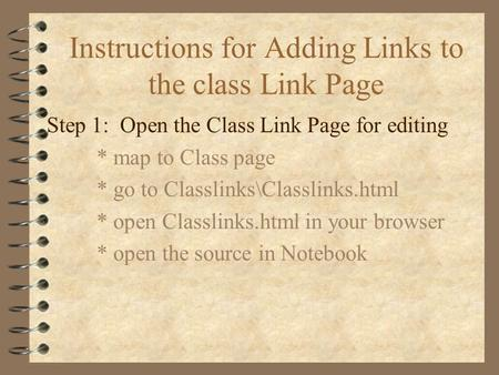 Instructions for Adding Links to the class Link Page Step 1: Open the Class Link Page for editing * map to Class page * go to Classlinks\Classlinks.html.