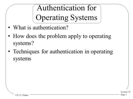 Lecture 19 Page 1 CS 111 Online Authentication for Operating Systems What is authentication? How does the problem apply to operating systems? Techniques.