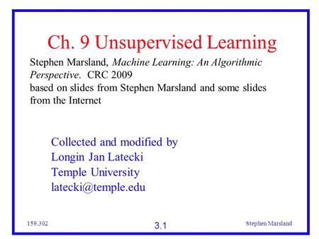 3.1 159.302Stephen Marsland Ch. 9 Unsupervised Learning Stephen Marsland, Machine Learning: An Algorithmic Perspective. CRC 2009 based on slides from Stephen.