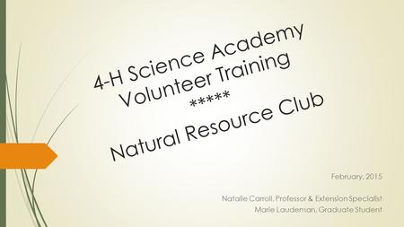4-H Science Academy Volunteer Training ***** Natural Resource Club February, 2015 Natalie Carroll, Professor & Extension Specialist Marie Laudeman, Graduate.