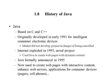1.8History of Java Java –Based on C and C++ –Originally developed in early 1991 for intelligent consumer electronic devices Market did not develop, project.