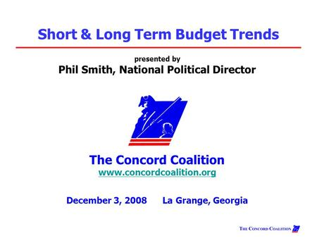 Presented by Phil Smith, National Political Director The Concord Coalition www.concordcoalition.org www.concordcoalition.org December 3, 2008 La Grange,