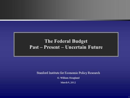 1 The Federal Budget Past – Present – Uncertain Future Stanford Institute for Economic Policy Research G. William Hoagland March 9, 2012.