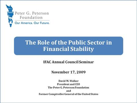 - The Role of the Public Sector in Financial Stability IFAC Annual Council Seminar November 17, 2009 David M. Walker President and CEO The Peter G. Peterson.